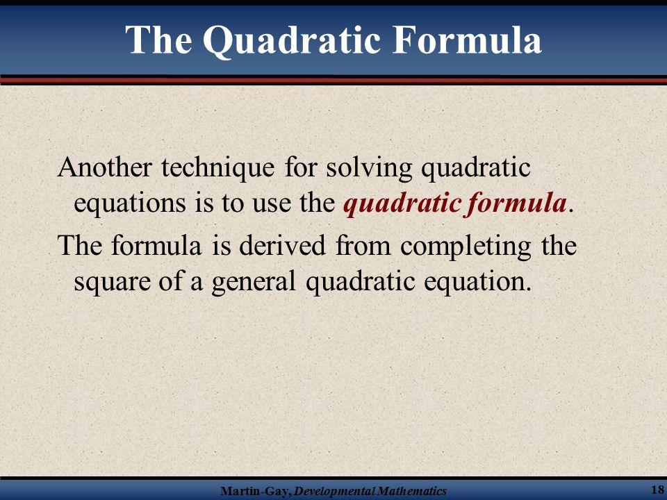 Martin-Gay, Developmental Mathematics 18 The Quadratic Formula Another technique for solving quadratic equations is to use the quadratic formula.