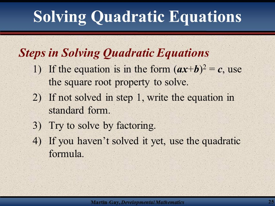 Martin-Gay, Developmental Mathematics 25 Solving Quadratic Equations Steps in Solving Quadratic Equations 1)If the equation is in the form (ax+b) 2 = c, use the square root property to solve.
