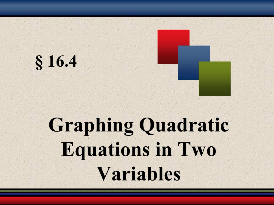§ 16.4 Graphing Quadratic Equations in Two Variables