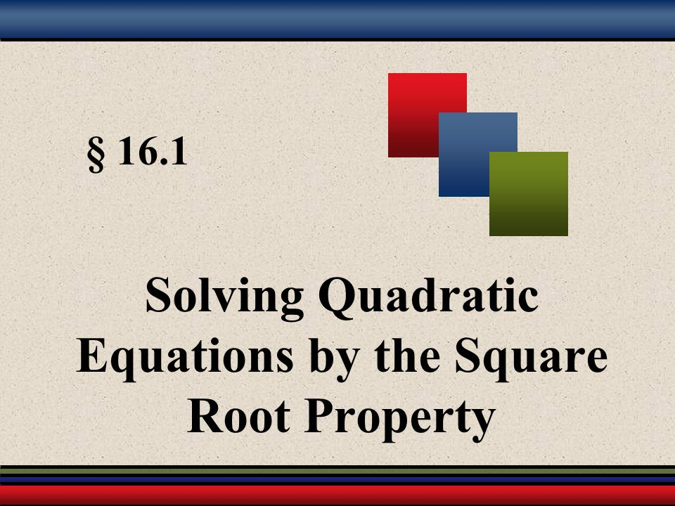 § 16.1 Solving Quadratic Equations by the Square Root Property
