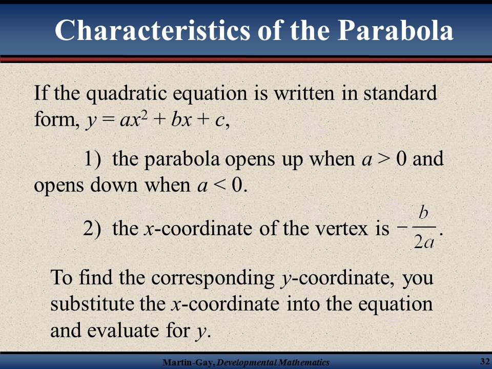 Martin-Gay, Developmental Mathematics 32 If the quadratic equation is written in standard form, y = ax 2 + bx + c, 1) the parabola opens up when a > 0 and opens down when a < 0.