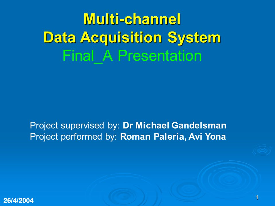 1 Project supervised by: Dr Michael Gandelsman Project performed by: Roman Paleria, Avi Yona 26/4/2004 Multi-channel Data Acquisition System Final_A Presentation