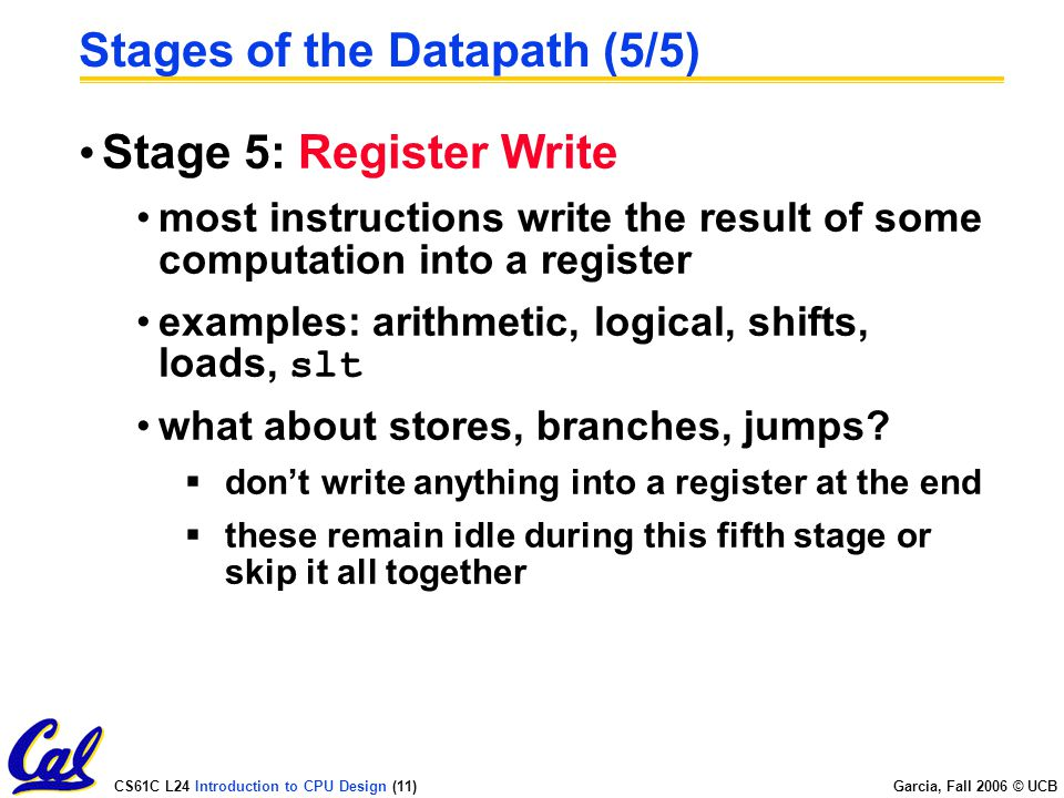 CS61C L24 Introduction to CPU Design (11) Garcia, Fall 2006 © UCB Stages of the Datapath (5/5) Stage 5: Register Write most instructions write the result of some computation into a register examples: arithmetic, logical, shifts, loads, slt what about stores, branches, jumps.