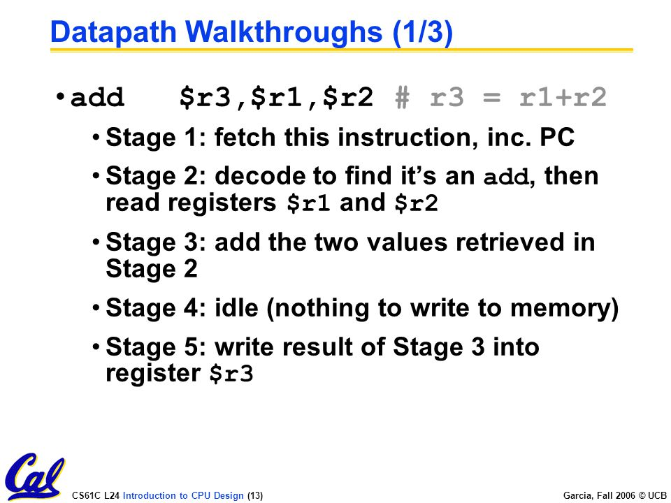 CS61C L24 Introduction to CPU Design (13) Garcia, Fall 2006 © UCB Datapath Walkthroughs (1/3) add $r3,$r1,$r2 # r3 = r1+r2 Stage 1: fetch this instruction, inc.