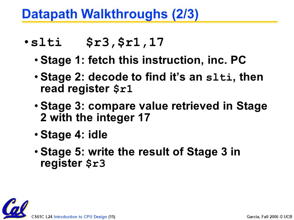 CS61C L24 Introduction to CPU Design (15) Garcia, Fall 2006 © UCB Datapath Walkthroughs (2/3) slti $r3,$r1,17 Stage 1: fetch this instruction, inc.