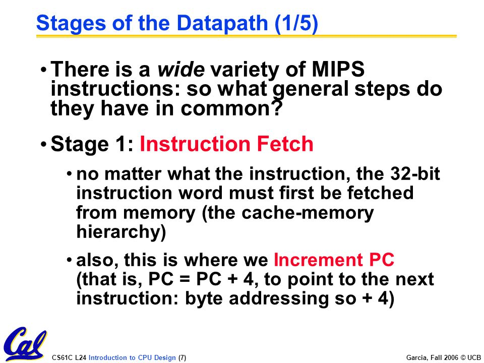 CS61C L24 Introduction to CPU Design (7) Garcia, Fall 2006 © UCB Stages of the Datapath (1/5) There is a wide variety of MIPS instructions: so what general steps do they have in common.