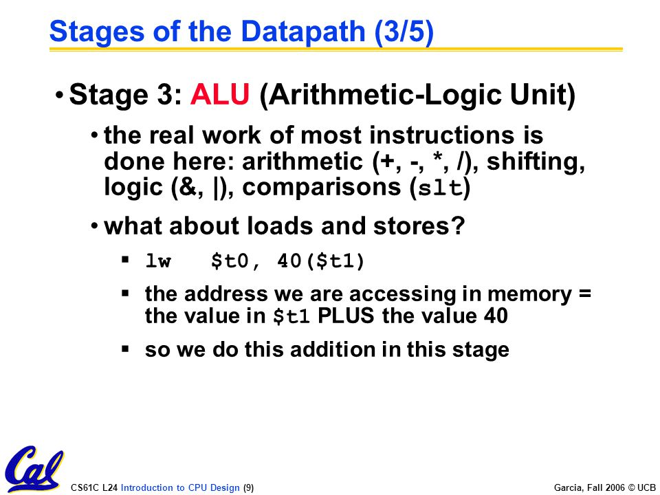 CS61C L24 Introduction to CPU Design (9) Garcia, Fall 2006 © UCB Stages of the Datapath (3/5) Stage 3: ALU (Arithmetic-Logic Unit) the real work of most instructions is done here: arithmetic (+, -, *, /), shifting, logic (&, |), comparisons ( slt ) what about loads and stores.
