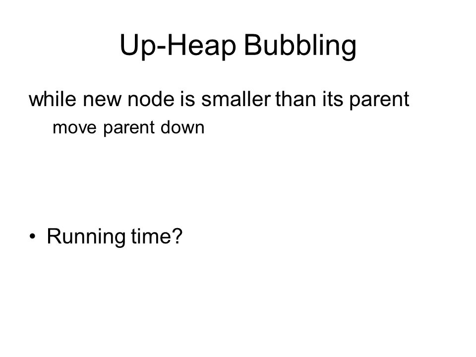 Up-Heap Bubbling while new node is smaller than its parent move parent down Running time