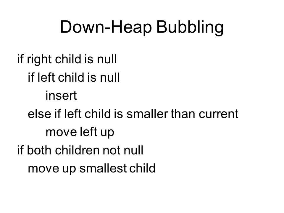 Down-Heap Bubbling if right child is null if left child is null insert else if left child is smaller than current move left up if both children not null move up smallest child
