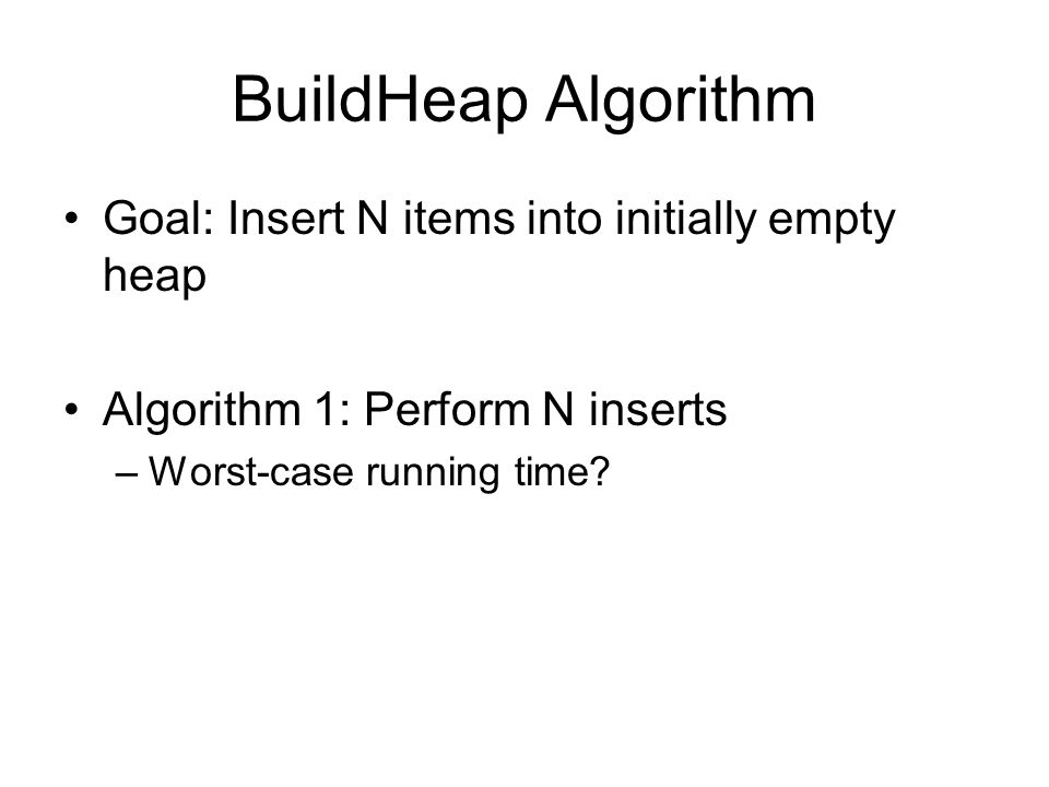 BuildHeap Algorithm Goal: Insert N items into initially empty heap Algorithm 1: Perform N inserts –Worst-case running time