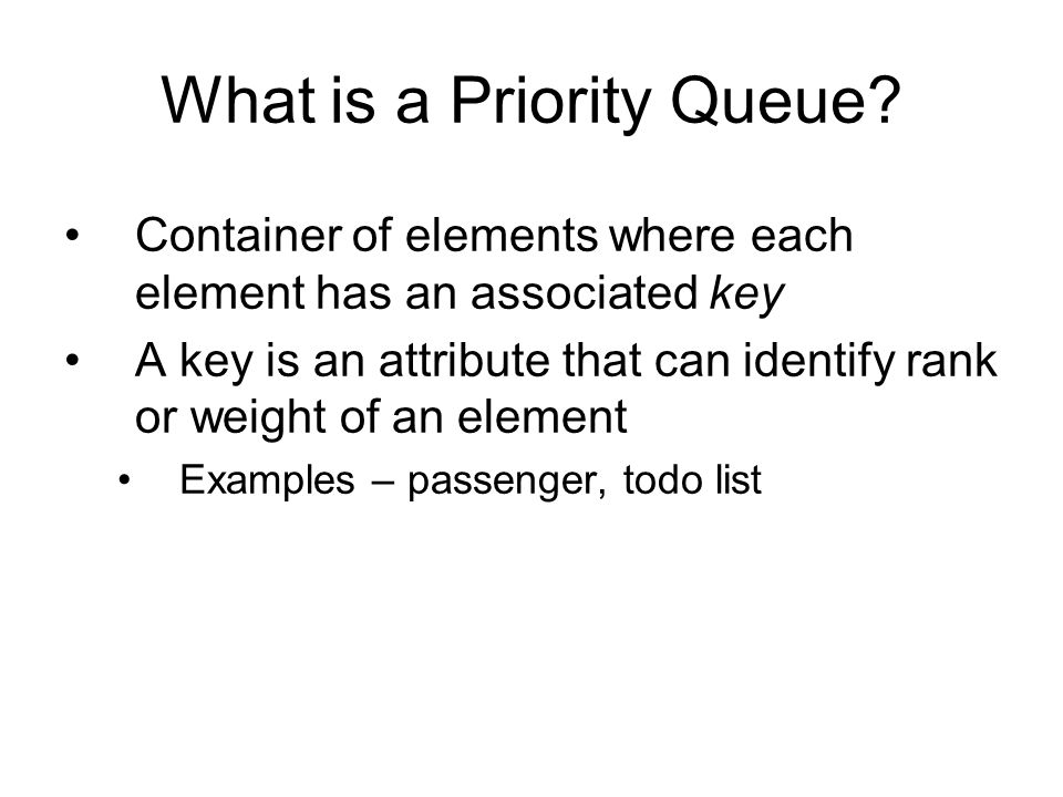 Container of elements where each element has an associated key A key is an attribute that can identify rank or weight of an element Examples – passenger, todo list What is a Priority Queue
