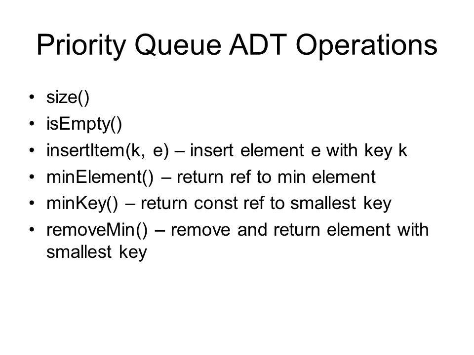 Priority Queue ADT Operations size() isEmpty() insertItem(k, e) – insert element e with key k minElement() – return ref to min element minKey() – return const ref to smallest key removeMin() – remove and return element with smallest key
