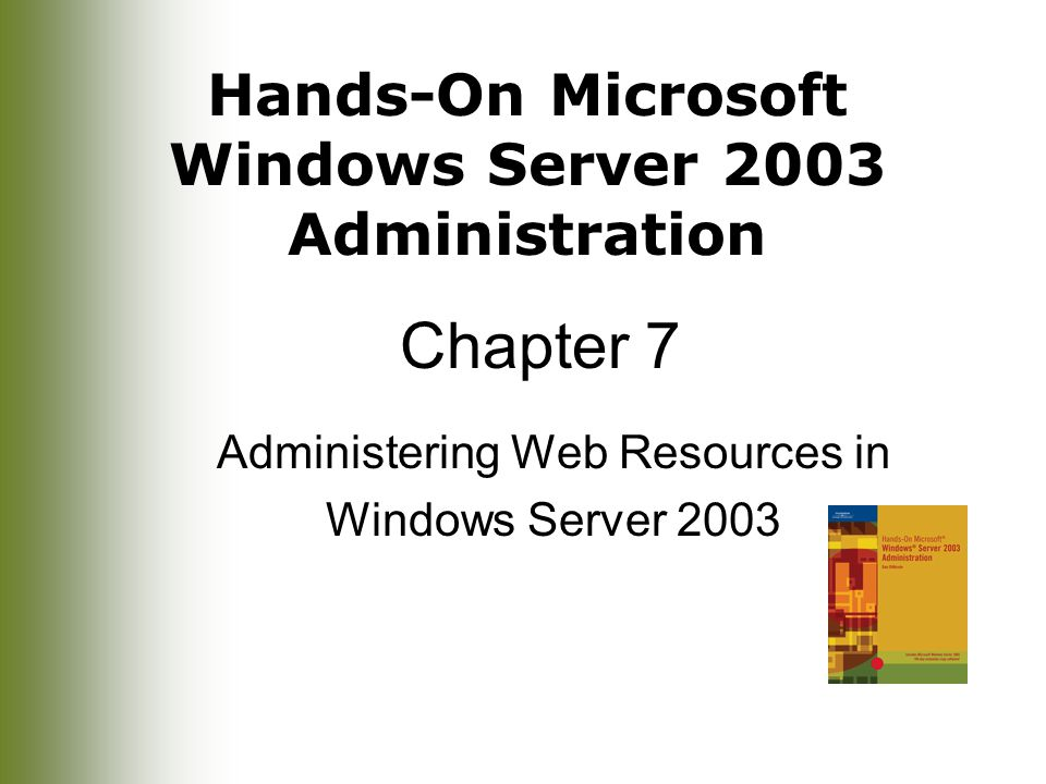 Hands-On Microsoft Windows Server 2003 Administration Chapter 7 Administering Web Resources in Windows Server 2003
