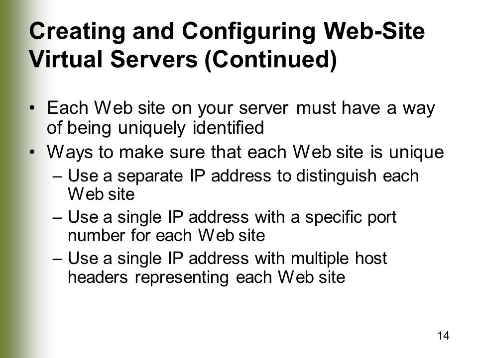 14 Creating and Configuring Web-Site Virtual Servers (Continued) Each Web site on your server must have a way of being uniquely identified Ways to make sure that each Web site is unique –Use a separate IP address to distinguish each Web site –Use a single IP address with a specific port number for each Web site –Use a single IP address with multiple host headers representing each Web site