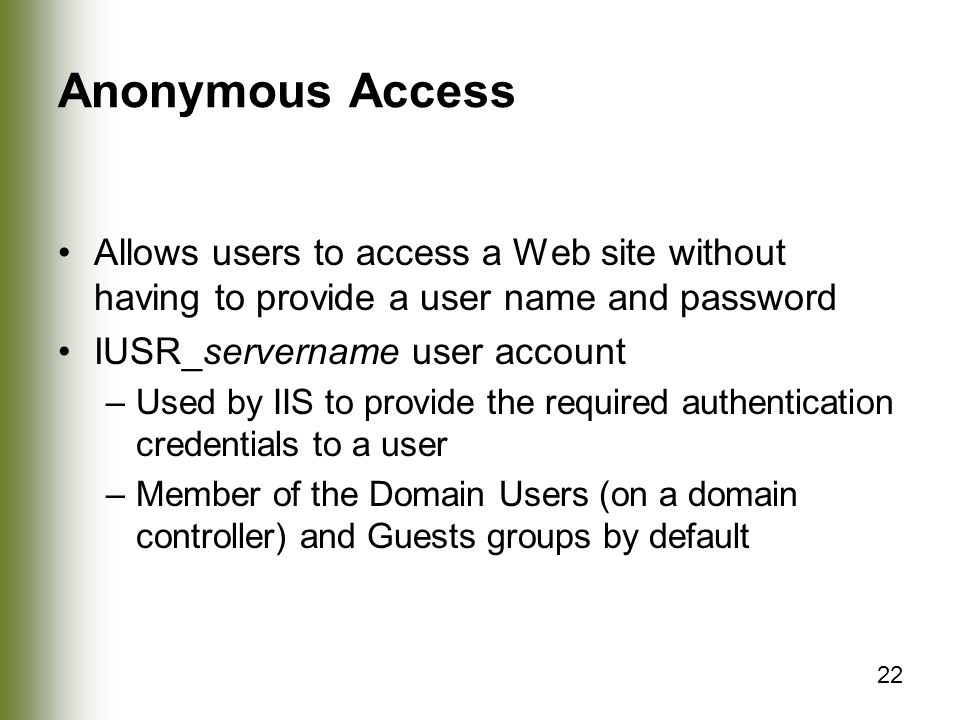 22 Anonymous Access Allows users to access a Web site without having to provide a user name and password IUSR_servername user account –Used by IIS to provide the required authentication credentials to a user –Member of the Domain Users (on a domain controller) and Guests groups by default
