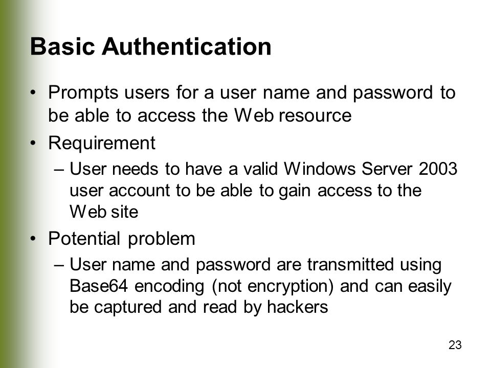 23 Basic Authentication Prompts users for a user name and password to be able to access the Web resource Requirement –User needs to have a valid Windows Server 2003 user account to be able to gain access to the Web site Potential problem –User name and password are transmitted using Base64 encoding (not encryption) and can easily be captured and read by hackers