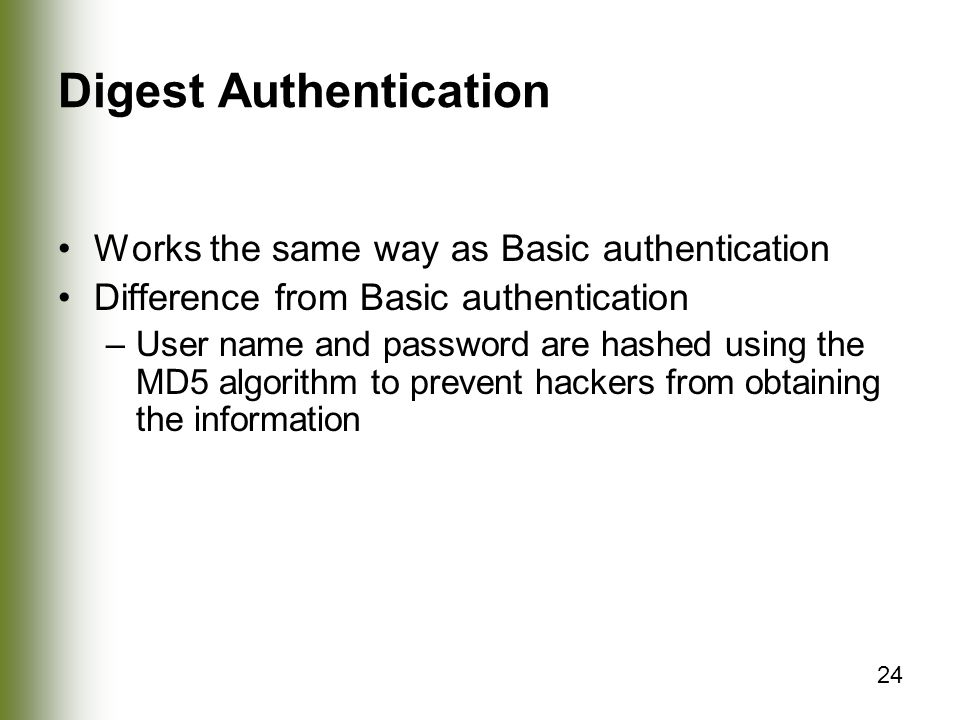 24 Digest Authentication Works the same way as Basic authentication Difference from Basic authentication –User name and password are hashed using the MD5 algorithm to prevent hackers from obtaining the information