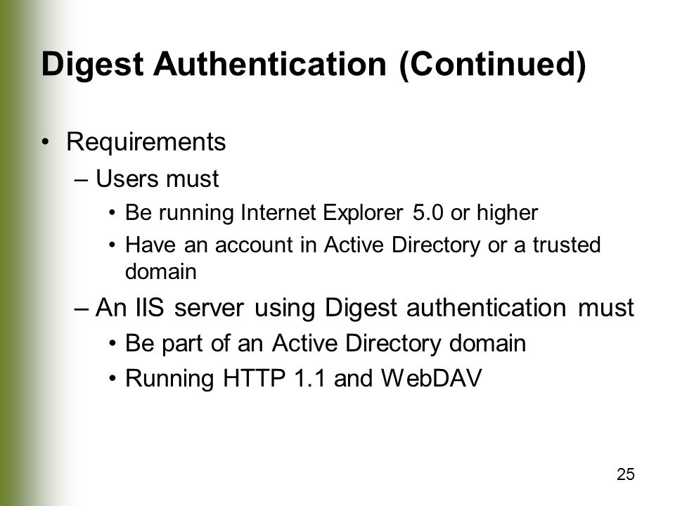 25 Digest Authentication (Continued) Requirements –Users must Be running Internet Explorer 5.0 or higher Have an account in Active Directory or a trusted domain –An IIS server using Digest authentication must Be part of an Active Directory domain Running HTTP 1.1 and WebDAV