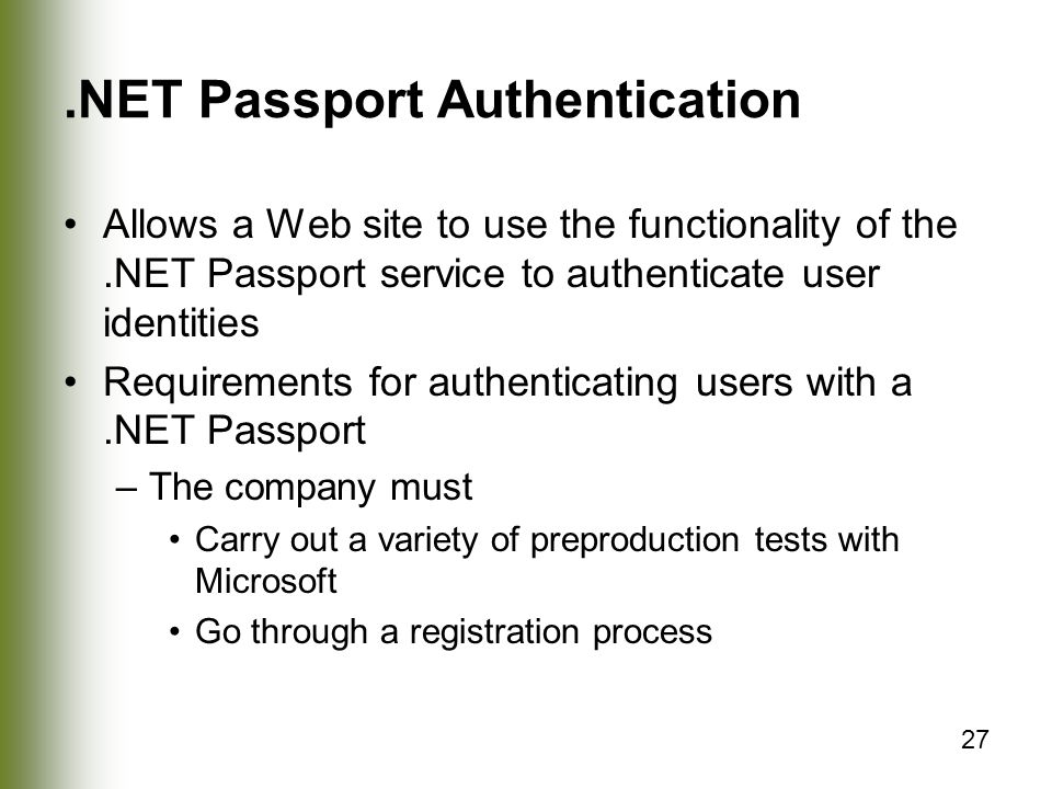 27.NET Passport Authentication Allows a Web site to use the functionality of the.NET Passport service to authenticate user identities Requirements for authenticating users with a.NET Passport –The company must Carry out a variety of preproduction tests with Microsoft Go through a registration process