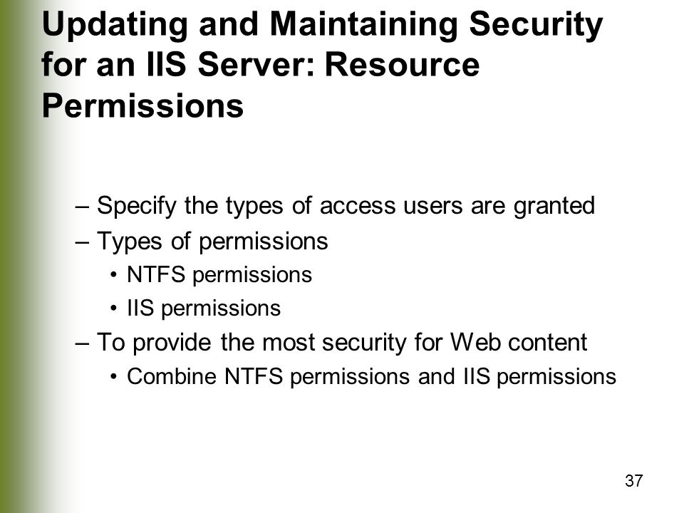 37 Updating and Maintaining Security for an IIS Server: Resource Permissions –Specify the types of access users are granted –Types of permissions NTFS permissions IIS permissions –To provide the most security for Web content Combine NTFS permissions and IIS permissions