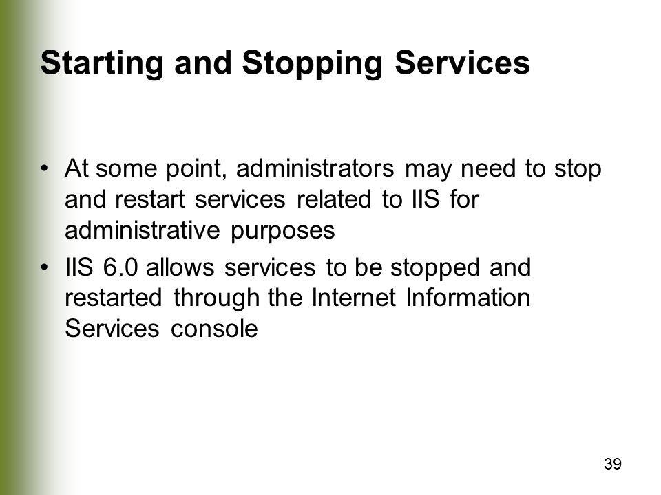 39 Starting and Stopping Services At some point, administrators may need to stop and restart services related to IIS for administrative purposes IIS 6.0 allows services to be stopped and restarted through the Internet Information Services console
