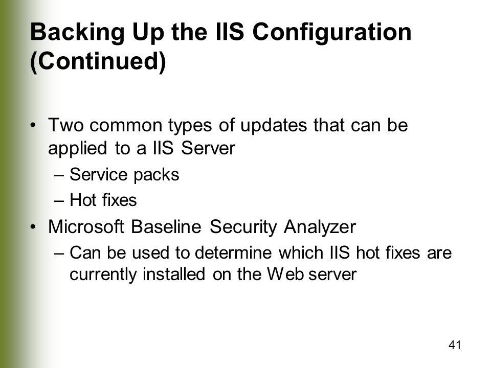 41 Backing Up the IIS Configuration (Continued) Two common types of updates that can be applied to a IIS Server –Service packs –Hot fixes Microsoft Baseline Security Analyzer –Can be used to determine which IIS hot fixes are currently installed on the Web server