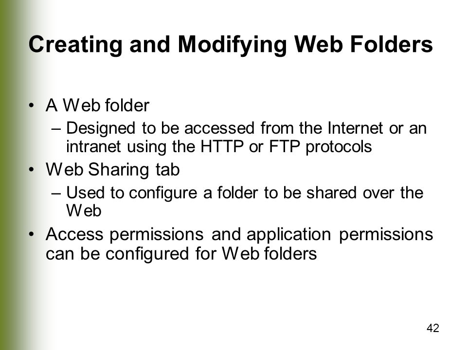 42 Creating and Modifying Web Folders A Web folder –Designed to be accessed from the Internet or an intranet using the HTTP or FTP protocols Web Sharing tab –Used to configure a folder to be shared over the Web Access permissions and application permissions can be configured for Web folders