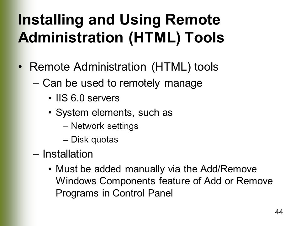 44 Installing and Using Remote Administration (HTML) Tools Remote Administration (HTML) tools –Can be used to remotely manage IIS 6.0 servers System elements, such as –Network settings –Disk quotas –Installation Must be added manually via the Add/Remove Windows Components feature of Add or Remove Programs in Control Panel