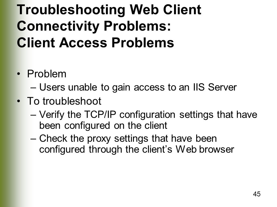 45 Troubleshooting Web Client Connectivity Problems: Client Access Problems Problem –Users unable to gain access to an IIS Server To troubleshoot –Verify the TCP/IP configuration settings that have been configured on the client –Check the proxy settings that have been configured through the client's Web browser