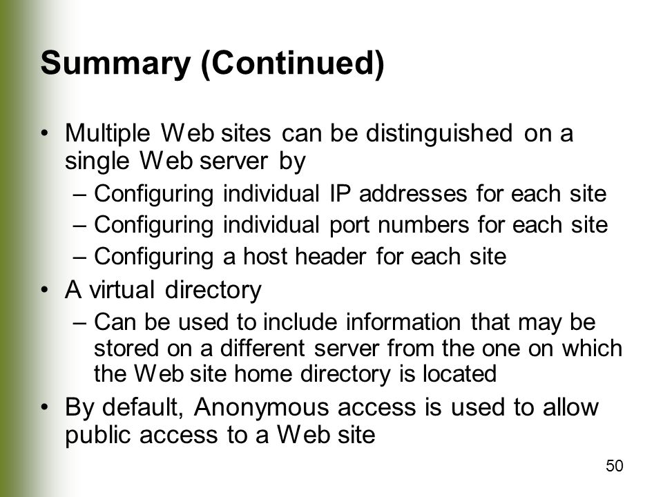 50 Summary (Continued) Multiple Web sites can be distinguished on a single Web server by –Configuring individual IP addresses for each site –Configuring individual port numbers for each site –Configuring a host header for each site A virtual directory –Can be used to include information that may be stored on a different server from the one on which the Web site home directory is located By default, Anonymous access is used to allow public access to a Web site
