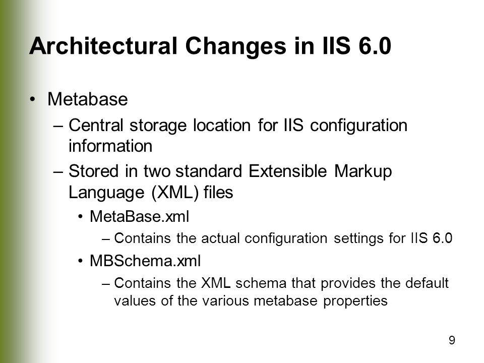 9 Architectural Changes in IIS 6.0 Metabase –Central storage location for IIS configuration information –Stored in two standard Extensible Markup Language (XML) files MetaBase.xml –Contains the actual configuration settings for IIS 6.0 MBSchema.xml –Contains the XML schema that provides the default values of the various metabase properties