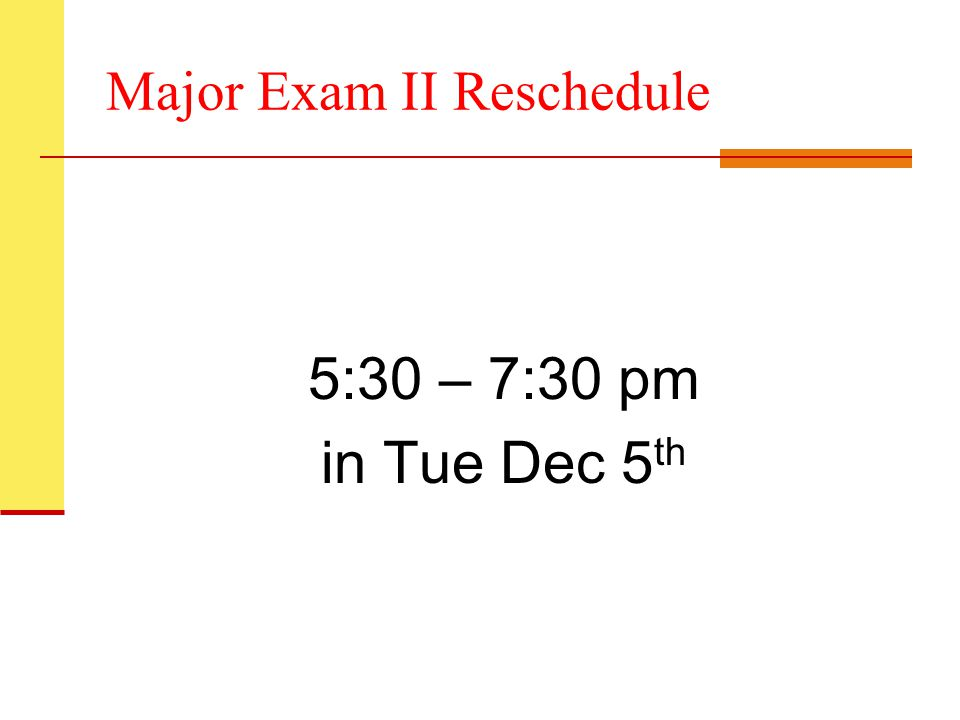 Major Exam II Reschedule 5:30 – 7:30 pm in Tue Dec 5 th