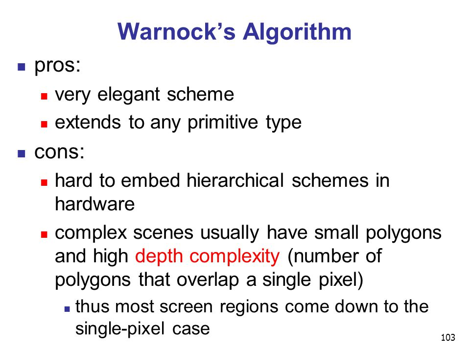 103 Warnock's Algorithm pros: very elegant scheme extends to any primitive type cons: hard to embed hierarchical schemes in hardware complex scenes usually have small polygons and high depth complexity (number of polygons that overlap a single pixel) thus most screen regions come down to the single-pixel case
