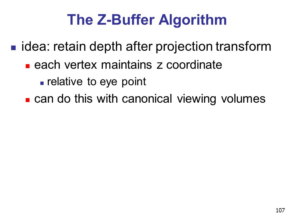 107 The Z-Buffer Algorithm idea: retain depth after projection transform each vertex maintains z coordinate relative to eye point can do this with canonical viewing volumes
