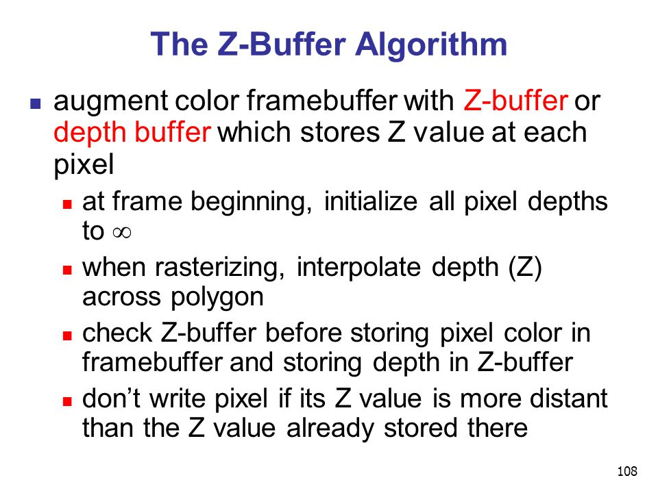 108 The Z-Buffer Algorithm augment color framebuffer with Z-buffer or depth buffer which stores Z value at each pixel at frame beginning, initialize all pixel depths to  when rasterizing, interpolate depth (Z) across polygon check Z-buffer before storing pixel color in framebuffer and storing depth in Z-buffer don't write pixel if its Z value is more distant than the Z value already stored there