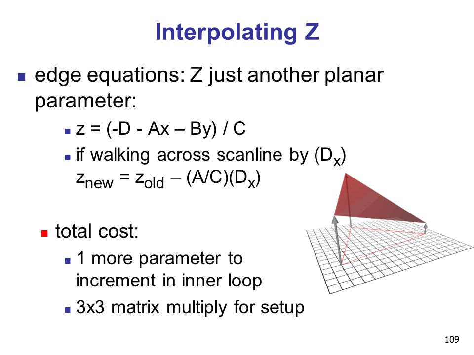109 Interpolating Z edge equations: Z just another planar parameter: z = (-D - Ax – By) / C if walking across scanline by (D x ) z new = z old – (A/C)(D x ) total cost: 1 more parameter to increment in inner loop 3x3 matrix multiply for setup