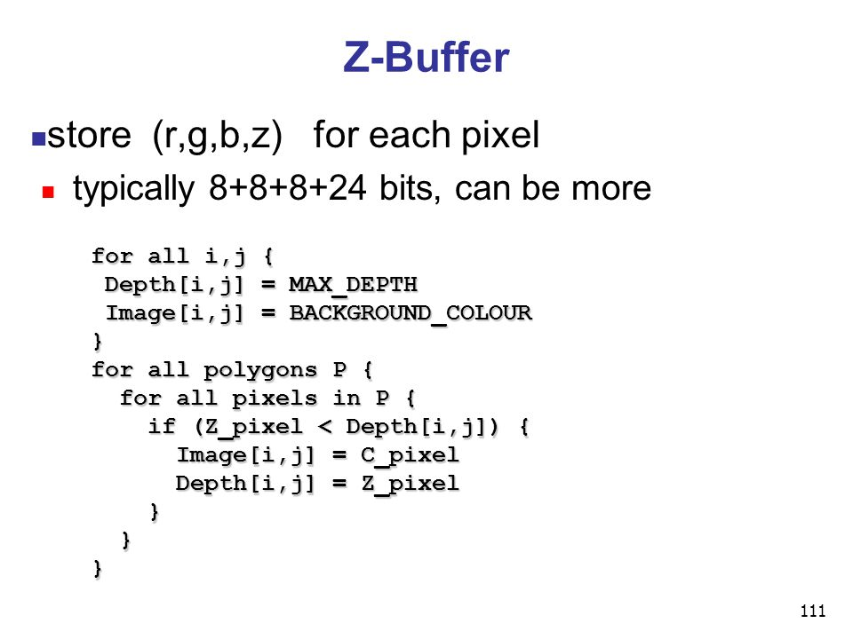 111 Z-Buffer store (r,g,b,z) for each pixel typically bits, can be more for all i,j { Depth[i,j] = MAX_DEPTH Depth[i,j] = MAX_DEPTH Image[i,j] = BACKGROUND_COLOUR Image[i,j] = BACKGROUND_COLOUR} for all polygons P { for all pixels in P { for all pixels in P { if (Z_pixel < Depth[i,j]) { if (Z_pixel < Depth[i,j]) { Image[i,j] = C_pixel Image[i,j] = C_pixel Depth[i,j] = Z_pixel Depth[i,j] = Z_pixel } }}