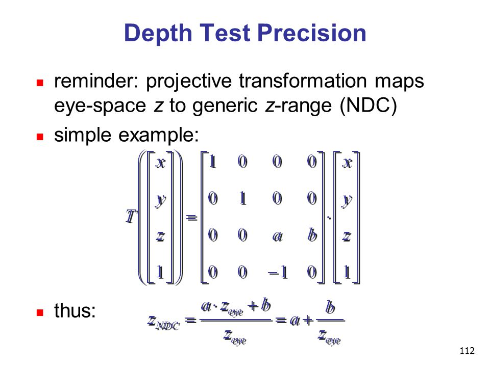 112 Depth Test Precision reminder: projective transformation maps eye-space z to generic z-range (NDC) simple example: thus: