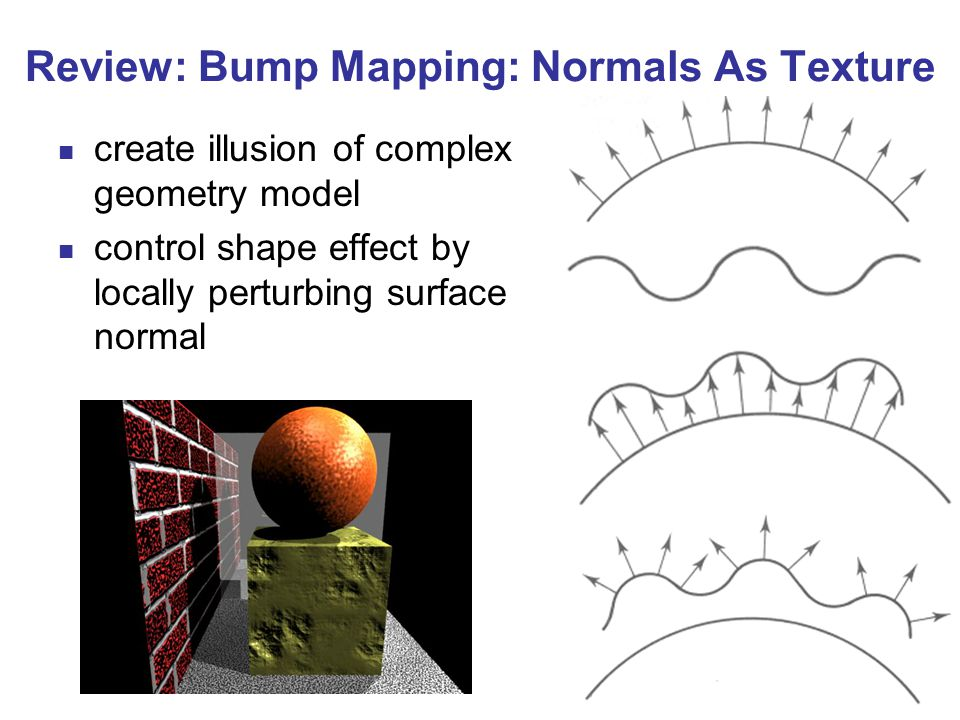 12 Review: Bump Mapping: Normals As Texture create illusion of complex geometry model control shape effect by locally perturbing surface normal