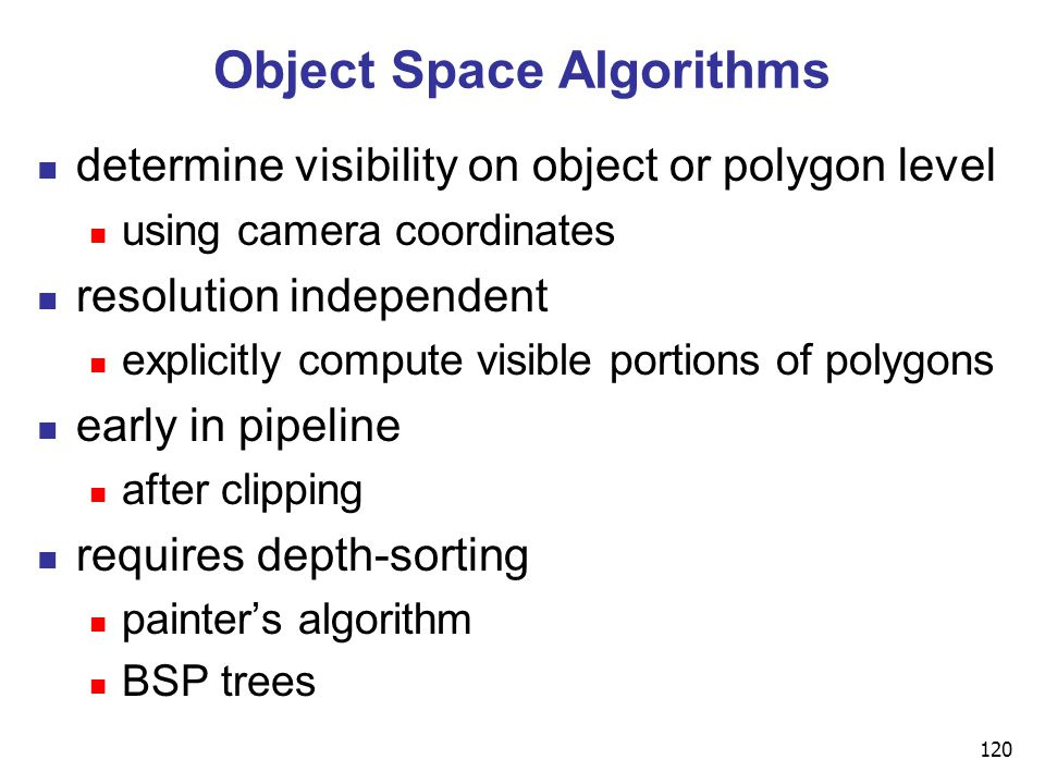 120 Object Space Algorithms determine visibility on object or polygon level using camera coordinates resolution independent explicitly compute visible portions of polygons early in pipeline after clipping requires depth-sorting painter's algorithm BSP trees