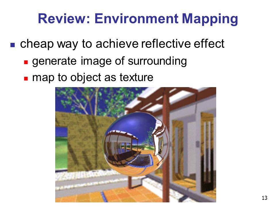 13 Review: Environment Mapping cheap way to achieve reflective effect generate image of surrounding map to object as texture