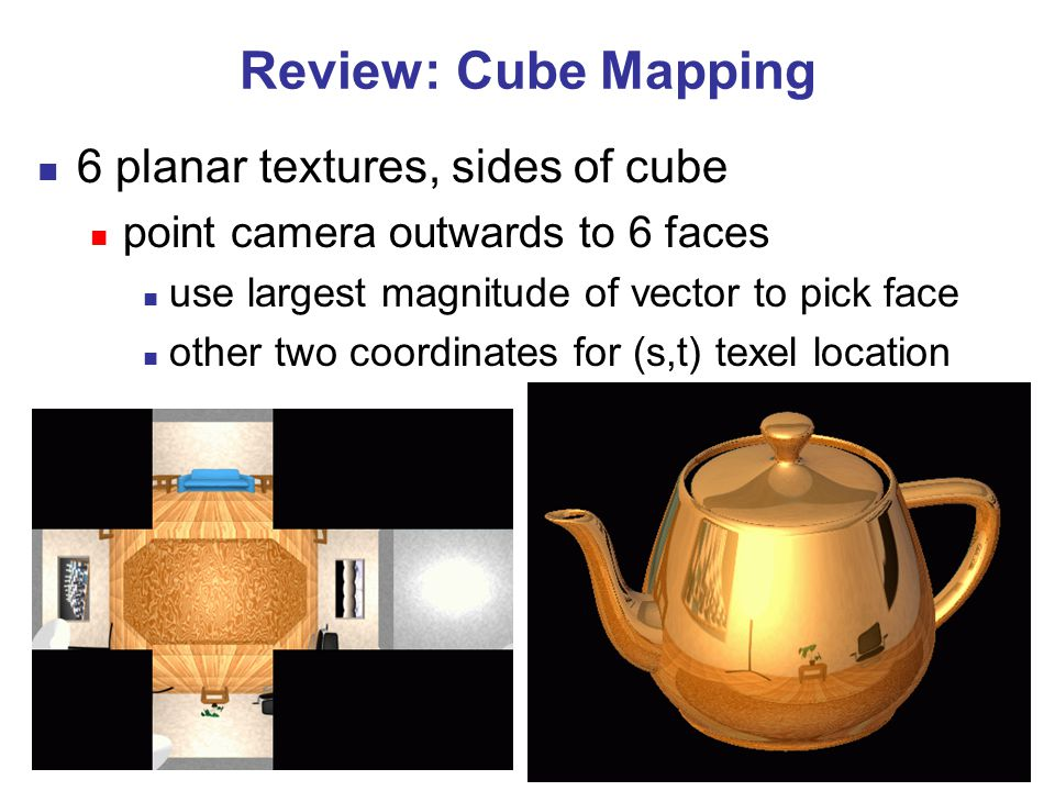 15 Review: Cube Mapping 6 planar textures, sides of cube point camera outwards to 6 faces use largest magnitude of vector to pick face other two coordinates for (s,t) texel location
