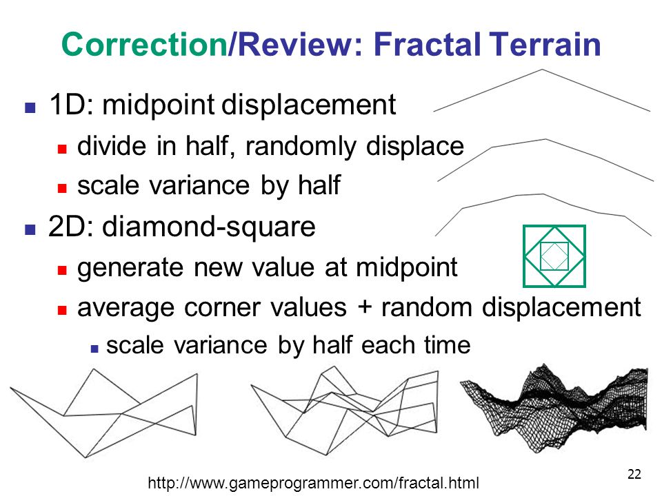 22 Correction/Review: Fractal Terrain 1D: midpoint displacement divide in half, randomly displace scale variance by half 2D: diamond-square generate new value at midpoint average corner values + random displacement scale variance by half each time