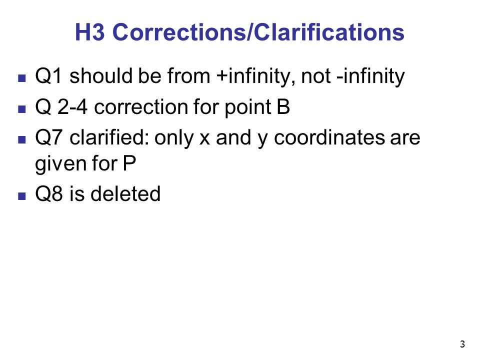 3 H3 Corrections/Clarifications Q1 should be from +infinity, not -infinity Q 2-4 correction for point B Q7 clarified: only x and y coordinates are given for P Q8 is deleted