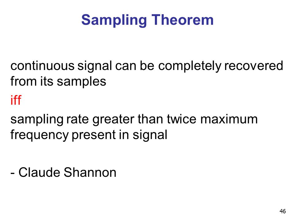 46 Sampling Theorem continuous signal can be completely recovered from its samples iff sampling rate greater than twice maximum frequency present in signal - Claude Shannon