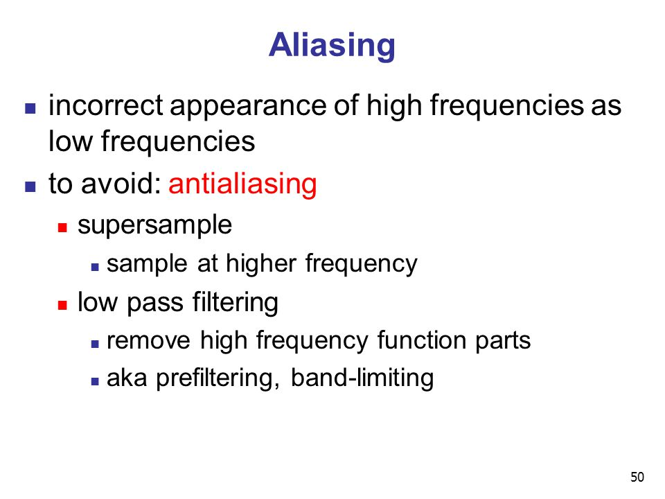 50 Aliasing incorrect appearance of high frequencies as low frequencies to avoid: antialiasing supersample sample at higher frequency low pass filtering remove high frequency function parts aka prefiltering, band-limiting