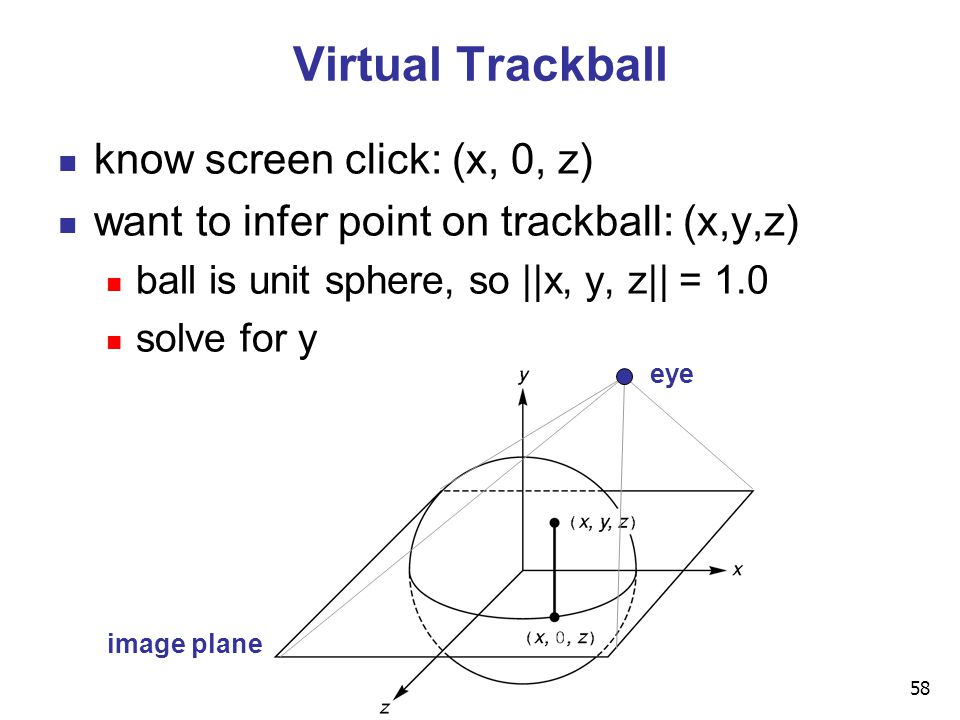58 Virtual Trackball know screen click: (x, 0, z) want to infer point on trackball: (x,y,z) ball is unit sphere, so ||x, y, z|| = 1.0 solve for y eye image plane