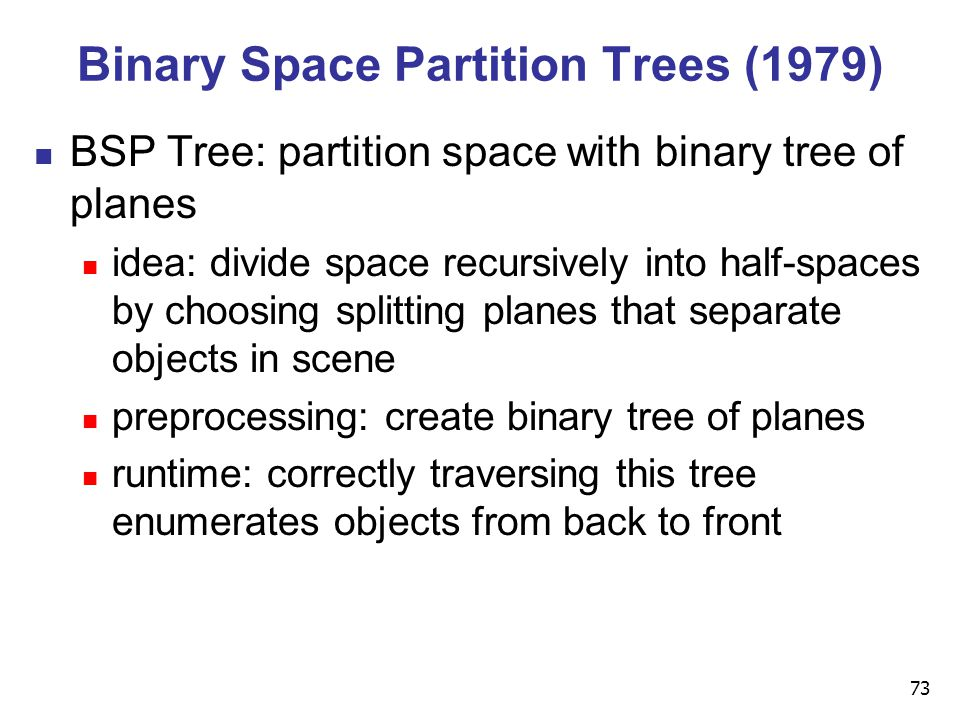 73 Binary Space Partition Trees (1979) BSP Tree: partition space with binary tree of planes idea: divide space recursively into half-spaces by choosing splitting planes that separate objects in scene preprocessing: create binary tree of planes runtime: correctly traversing this tree enumerates objects from back to front