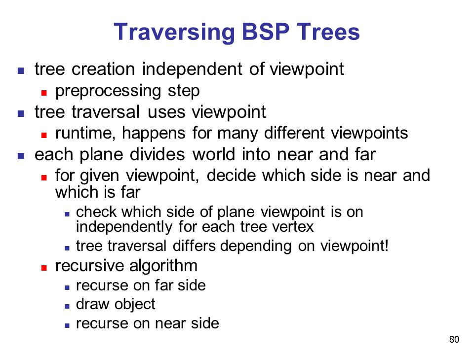 80 Traversing BSP Trees tree creation independent of viewpoint preprocessing step tree traversal uses viewpoint runtime, happens for many different viewpoints each plane divides world into near and far for given viewpoint, decide which side is near and which is far check which side of plane viewpoint is on independently for each tree vertex tree traversal differs depending on viewpoint.
