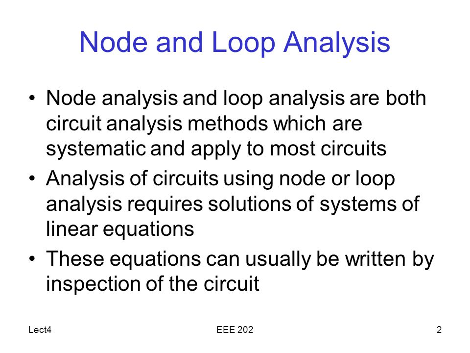 Lect4EEE 2022 Node and Loop Analysis Node analysis and loop analysis are both circuit analysis methods which are systematic and apply to most circuits Analysis of circuits using node or loop analysis requires solutions of systems of linear equations These equations can usually be written by inspection of the circuit